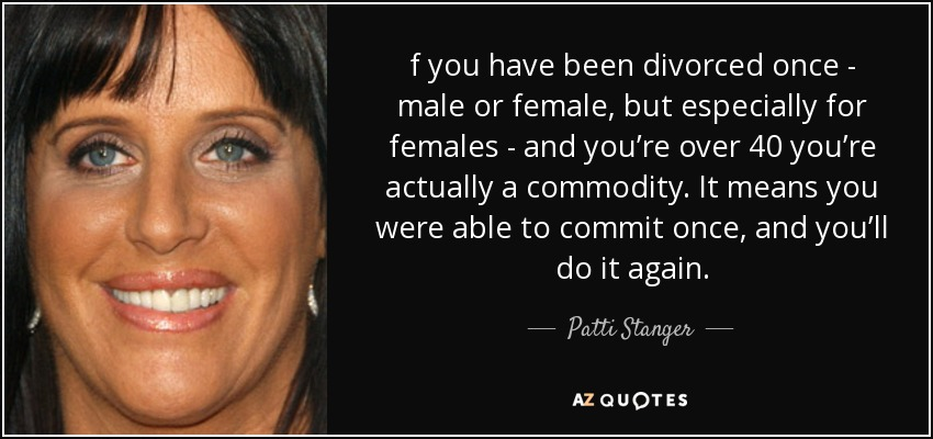 f you have been divorced once - male or female, but especially for females - and you're over 40 you're actually a commodity. It means you were able to commit once, and you'll do it again. - Patti Stanger