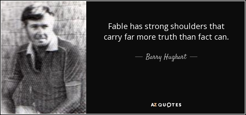 Fable has strong shoulders that carry far more truth than fact can. - Barry Hughart