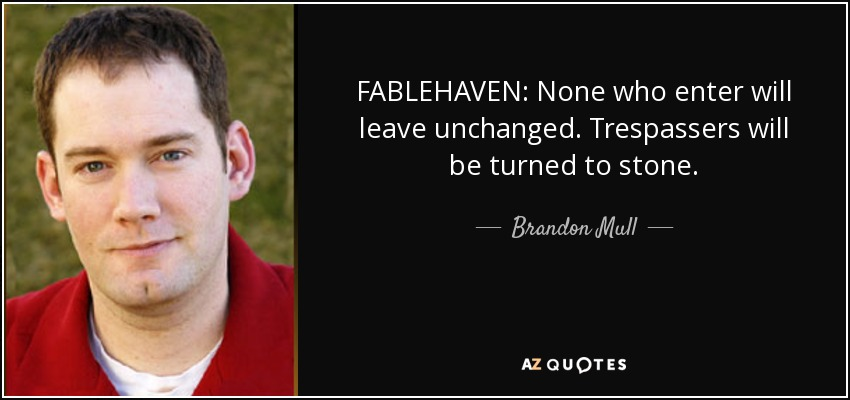 FABLEHAVEN: None who enter will leave unchanged. Trespassers will be turned to stone. - Brandon Mull