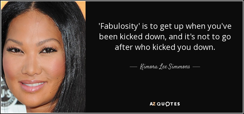 'Fabulosity' is to get up when you've been kicked down, and it's not to go after who kicked you down. - Kimora Lee Simmons