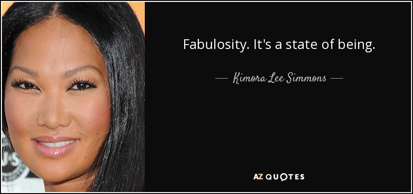 Fabulosity. It's a state of being. - Kimora Lee Simmons