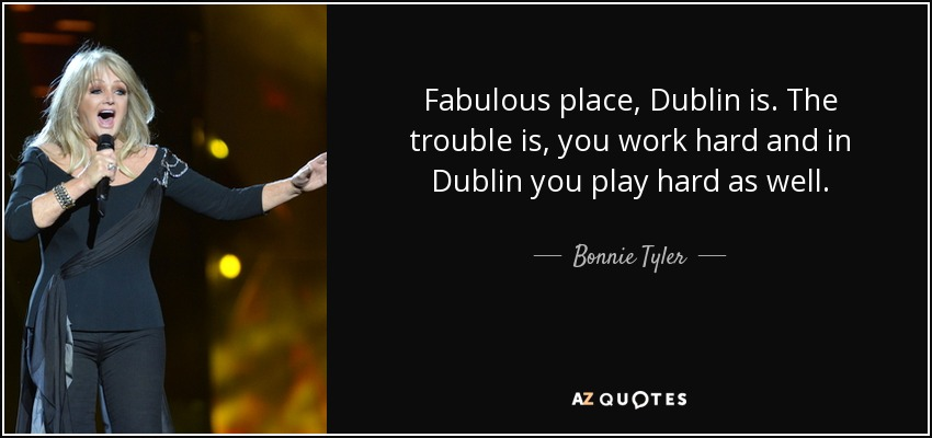 Fabulous place, Dublin is. The trouble is, you work hard and in Dublin you play hard as well. - Bonnie Tyler