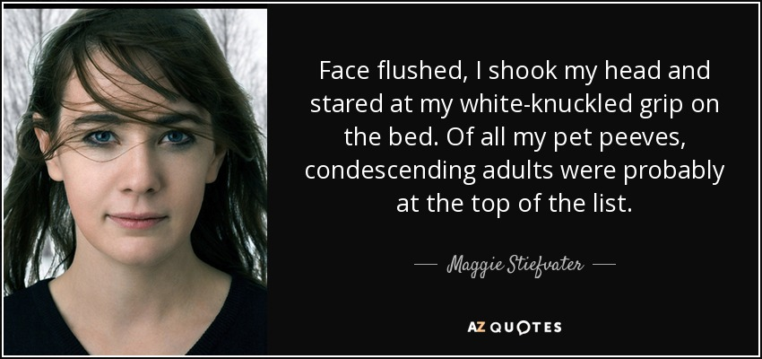 Face flushed, I shook my head and stared at my white-knuckled grip on the bed. Of all my pet peeves, condescending adults were probably at the top of the list. - Maggie Stiefvater