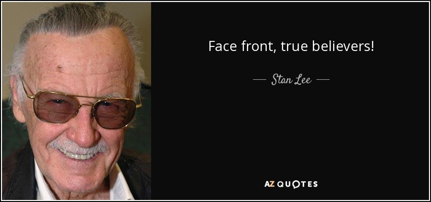 Face front, true believers! - Stan Lee