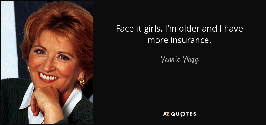 Face it girls. I'm older and I have more insurance. - Fannie Flagg