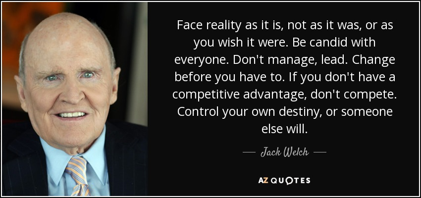 Face reality as it is, not as it was, or as you wish it were. Be candid with everyone. Don't manage, lead. Change before you have to. If you don't have a competitive advantage, don't compete. Control your own destiny, or someone else will. - Jack Welch