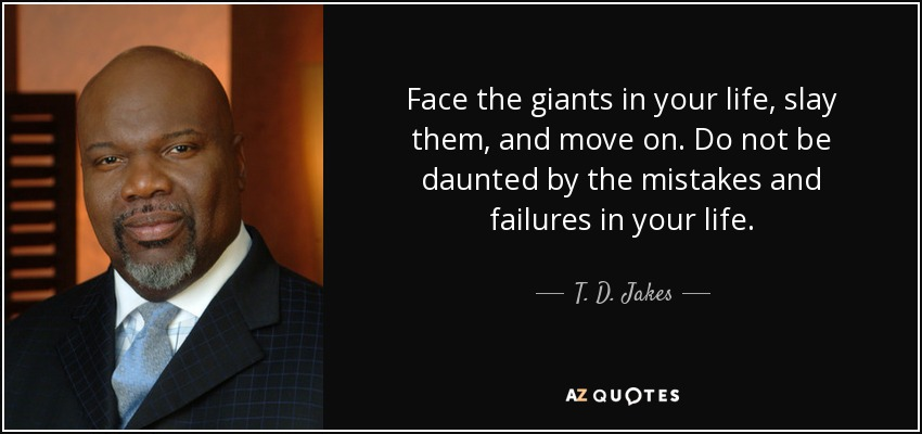 Face the giants in your life, slay them, and move on. Do not be daunted by the mistakes and failures in your life. - T. D. Jakes