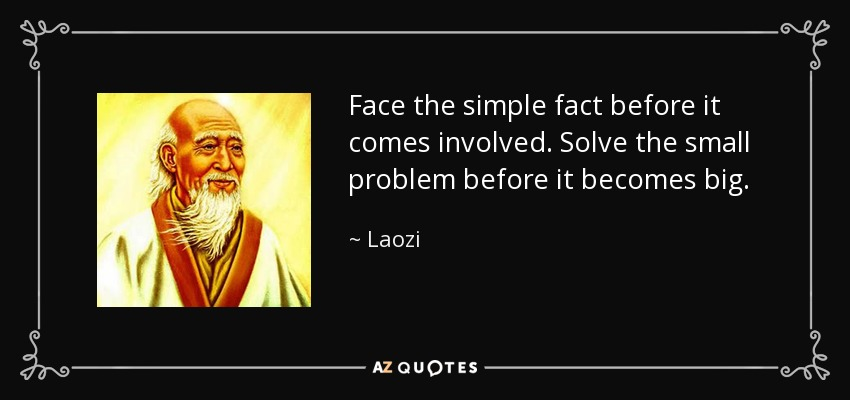 Face the simple fact before it comes involved. Solve the small problem before it becomes big. - Laozi