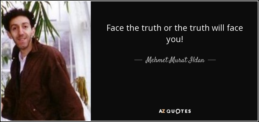 Face the truth or the truth will face you! - Mehmet Murat Ildan