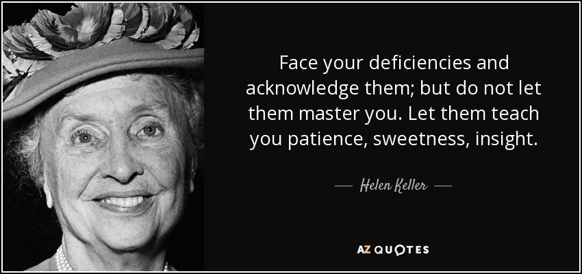 Face your deficiencies and acknowledge them; but do not let them master you. Let them teach you patience, sweetness, insight. - Helen Keller