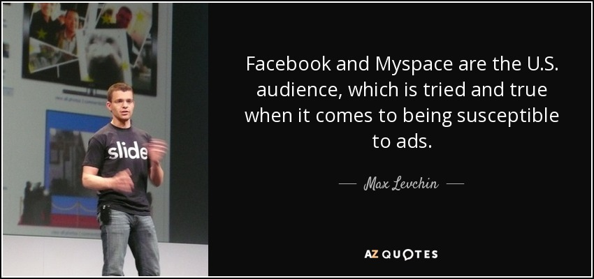 Facebook and Myspace are the U.S. audience, which is tried and true when it comes to being susceptible to ads. - Max Levchin