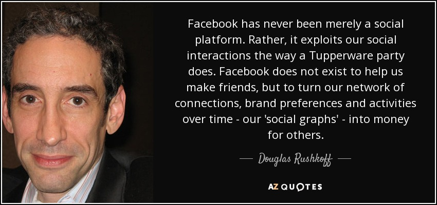 Facebook has never been merely a social platform. Rather, it exploits our social interactions the way a Tupperware party does. Facebook does not exist to help us make friends, but to turn our network of connections, brand preferences and activities over time - our 'social graphs' - into money for others. - Douglas Rushkoff