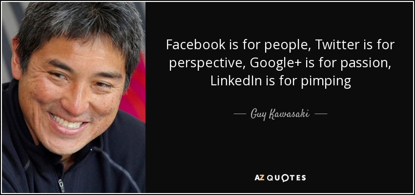 Facebook is for people, Twitter is for perspective, Google+ is for passion, LinkedIn is for pimping - Guy Kawasaki