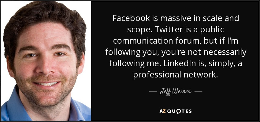 Facebook is massive in scale and scope. Twitter is a public communication forum, but if I'm following you, you're not necessarily following me. LinkedIn is, simply, a professional network. - Jeff Weiner