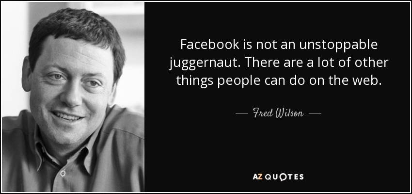 Facebook is not an unstoppable juggernaut. There are a lot of other things people can do on the web. - Fred Wilson