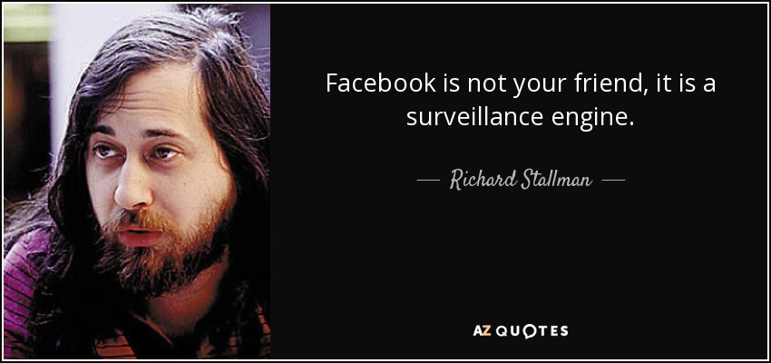 Facebook is not your friend, it is a surveillance engine. - Richard Stallman