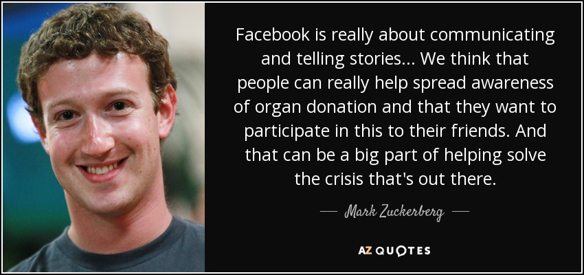 Facebook is really about communicating and telling stories... We think that people can really help spread awareness of organ donation and that they want to participate in this to their friends. And that can be a big part of helping solve the crisis that's out there. - Mark Zuckerberg