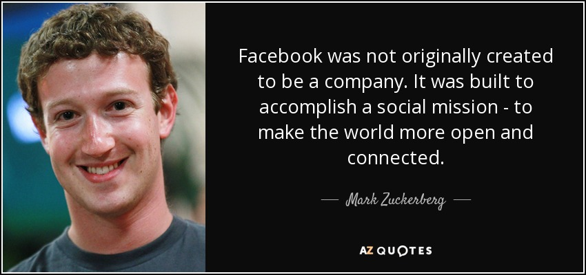 Facebook was not originally created to be a company. It was built to accomplish a social mission - to make the world more open and connected. - Mark Zuckerberg