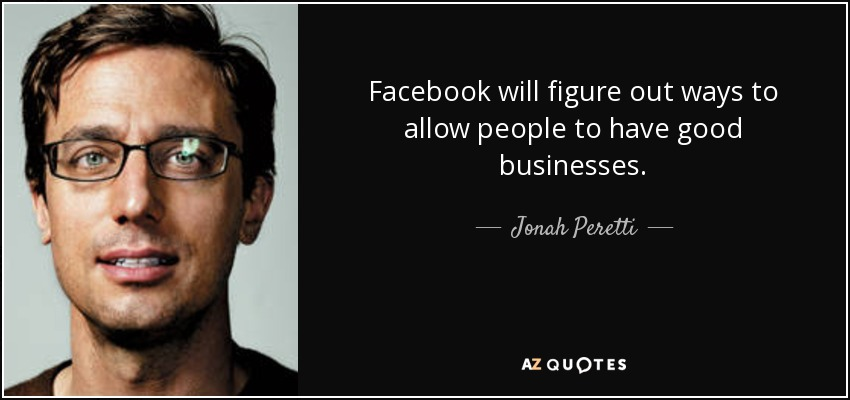 Facebook will figure out ways to allow people to have good businesses. - Jonah Peretti