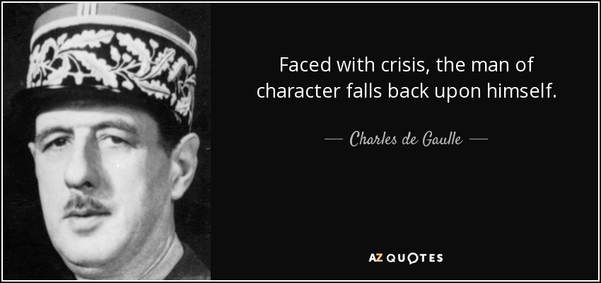 Faced with crisis, the man of character falls back upon himself. - Charles de Gaulle