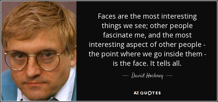 Faces are the most interesting things we see; other people fascinate me, and the most interesting aspect of other people - the point where we go inside them - is the face. It tells all. - David Hockney