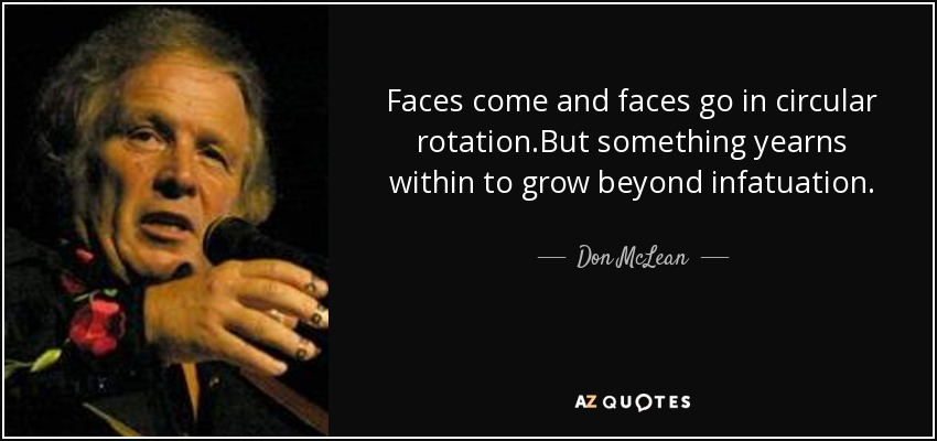 Faces come and faces go in circular rotation.But something yearns within to grow beyond infatuation. - Don McLean
