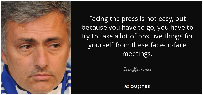 Facing the press is not easy, but because you have to go, you have to try to take a lot of positive things for yourself from these face-to-face meetings. - Jose Mourinho