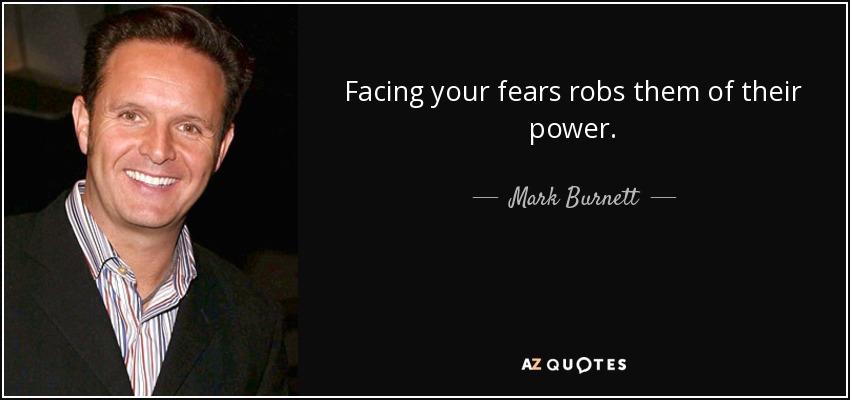 Facing your fears robs them of their power. - Mark Burnett