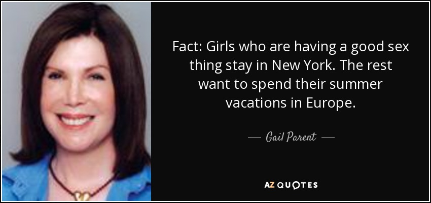 Fact: Girls who are having a good sex thing stay in New York. The rest want to spend their summer vacations in Europe. - Gail Parent