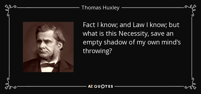 Fact I know; and Law I know; but what is this Necessity, save an empty shadow of my own mind's throwing? - Thomas Huxley