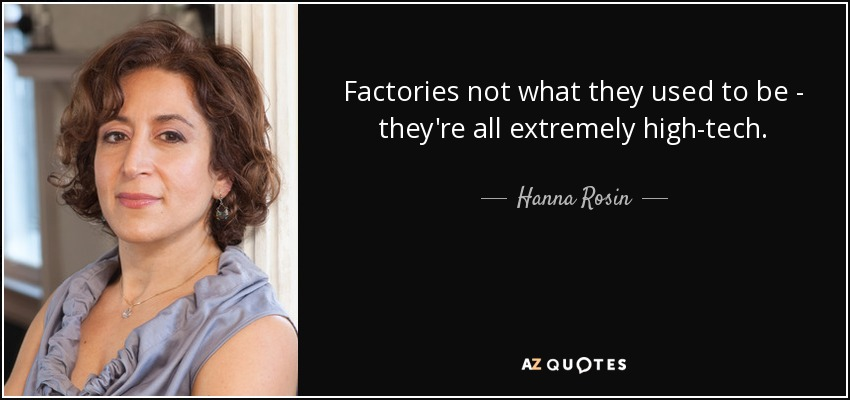 Factories not what they used to be - they're all extremely high-tech. - Hanna Rosin