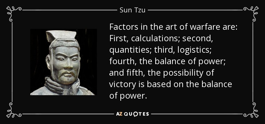 Factors in the art of warfare are: First, calculations; second, quantities; third, logistics; fourth, the balance of power; and fifth, the possibility of victory is based on the balance of power. - Sun Tzu