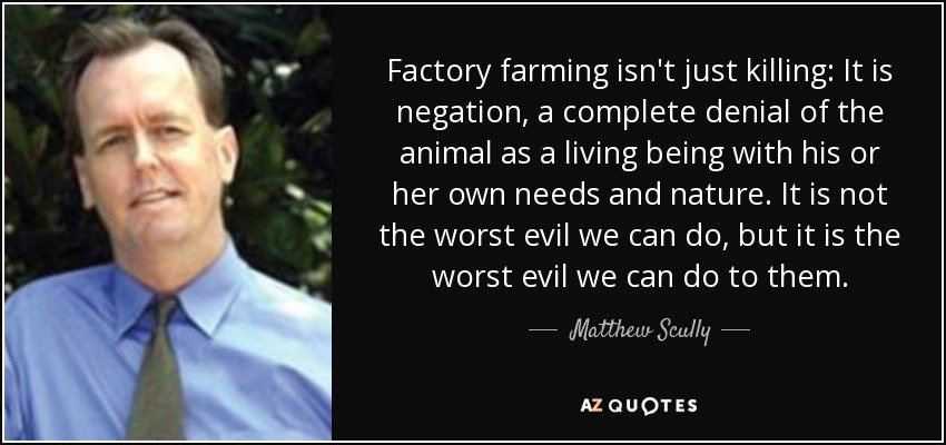 Factory farming isn't just killing: It is negation, a complete denial of the animal as a living being with his or her own needs and nature. It is not the worst evil we can do, but it is the worst evil we can do to them. - Matthew Scully