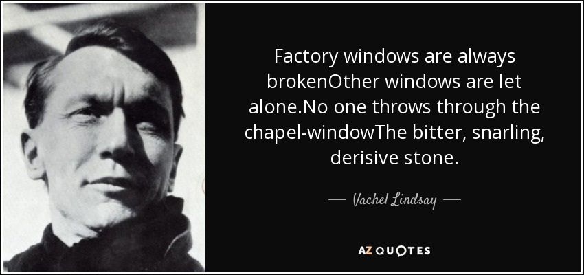 Factory windows are always brokenOther windows are let alone.No one throws through the chapel-windowThe bitter, snarling, derisive stone. - Vachel Lindsay