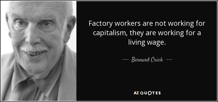 Factory workers are not working for capitalism, they are working for a living wage. - Bernard Crick