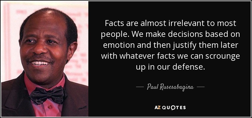 Facts are almost irrelevant to most people. We make decisions based on emotion and then justify them later with whatever facts we can scrounge up in our defense. - Paul Rusesabagina