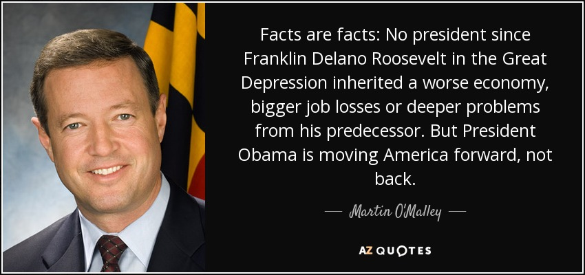 Facts are facts: No president since Franklin Delano Roosevelt in the Great Depression inherited a worse economy, bigger job losses or deeper problems from his predecessor. But President Obama is moving America forward, not back. - Martin O'Malley