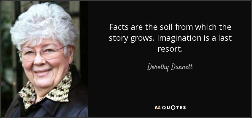 Facts are the soil from which the story grows. Imagination is a last resort. - Dorothy Dunnett