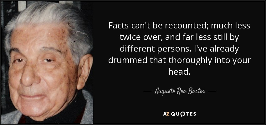 Facts can't be recounted; much less twice over, and far less still by different persons. I've already drummed that thoroughly into your head. - Augusto Roa Bastos
