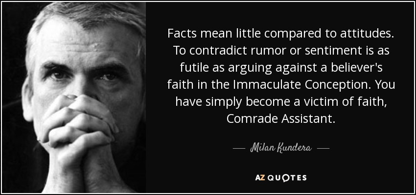 Facts mean little compared to attitudes. To contradict rumor or sentiment is as futile as arguing against a believer's faith in the Immaculate Conception. You have simply become a victim of faith, Comrade Assistant. - Milan Kundera