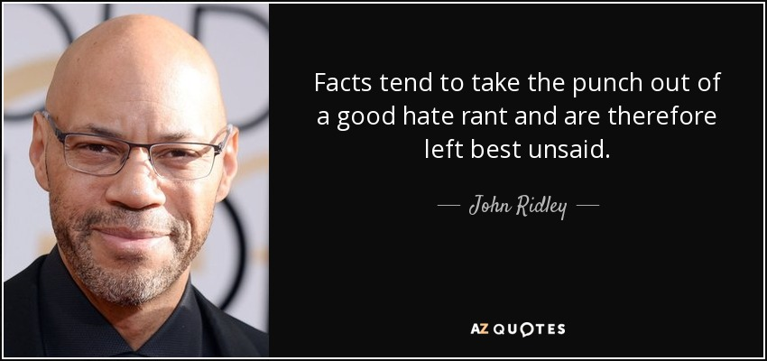 Facts tend to take the punch out of a good hate rant and are therefore left best unsaid. - John Ridley