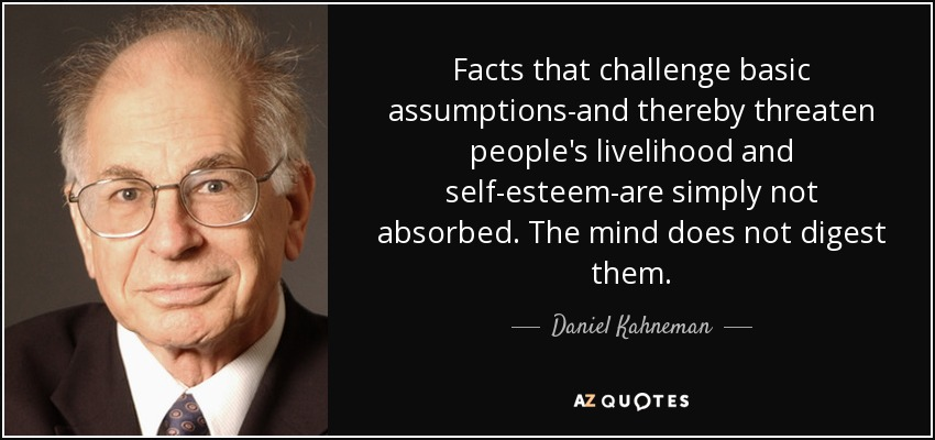 Facts that challenge basic assumptions-and thereby threaten people's livelihood and self-esteem-are simply not absorbed. The mind does not digest them. - Daniel Kahneman