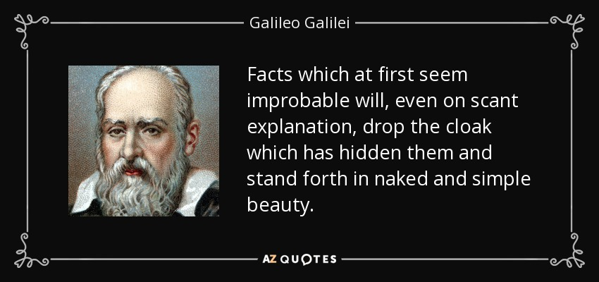 Facts which at first seem improbable will, even on scant explanation, drop the cloak which has hidden them and stand forth in naked and simple beauty. - Galileo Galilei
