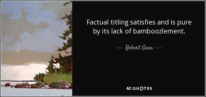 Factual titling satisfies and is pure by its lack of bamboozlement. - Robert Genn