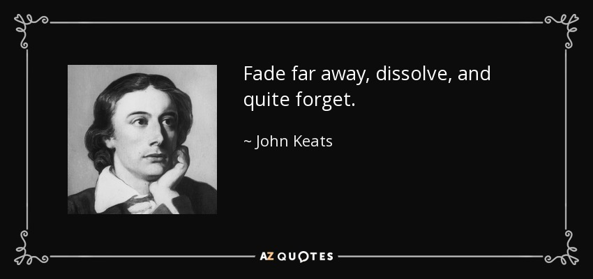 Fade far away, dissolve, and quite forget. - John Keats