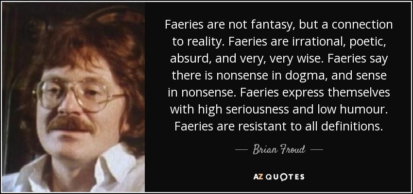 Faeries are not fantasy, but a connection to reality. Faeries are irrational, poetic, absurd, and very, very wise. Faeries say there is nonsense in dogma, and sense in nonsense. Faeries express themselves with high seriousness and low humour. Faeries are resistant to all definitions. - Brian Froud