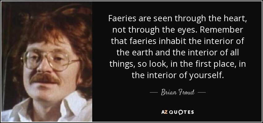 Faeries are seen through the heart, not through the eyes. Remember that faeries inhabit the interior of the earth and the interior of all things, so look, in the first place, in the interior of yourself. - Brian Froud