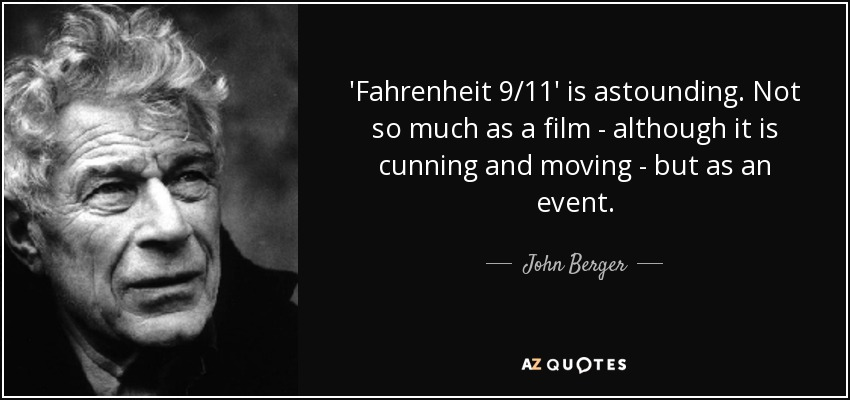 'Fahrenheit 9/11' is astounding. Not so much as a film - although it is cunning and moving - but as an event. - John Berger