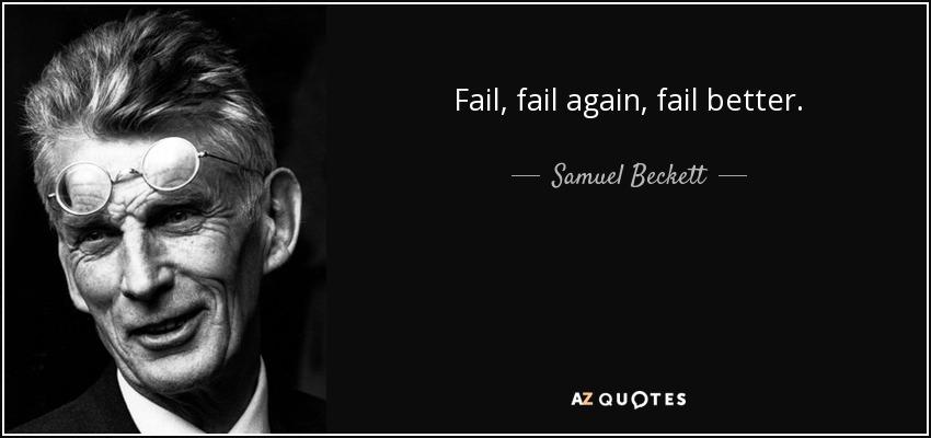 Fail, fail again, fail better. - Samuel Beckett