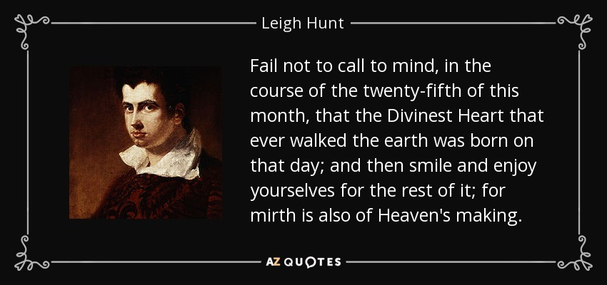 Fail not to call to mind, in the course of the twenty-fifth of this month, that the Divinest Heart that ever walked the earth was born on that day; and then smile and enjoy yourselves for the rest of it; for mirth is also of Heaven's making. - Leigh Hunt